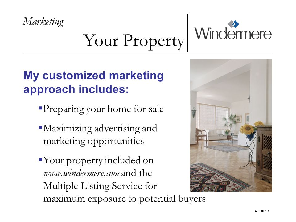 Marketing Your Property My customized marketing approach includes: Preparing your home for sale Maximizing advertising and marketing opportunities Your property included on   and the Multiple Listing Service for maximum exposure to potential buyers ALL #013