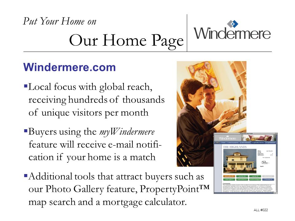 Put Your Home on Our Home Page Windermere.com Local focus with global reach, receiving hundreds of thousands of unique visitors per month Buyers using the myWindermere feature will receive  notifi- cation if your home is a match Additional tools that attract buyers such as our Photo Gallery feature, PropertyPoint map search and a mortgage calculator.