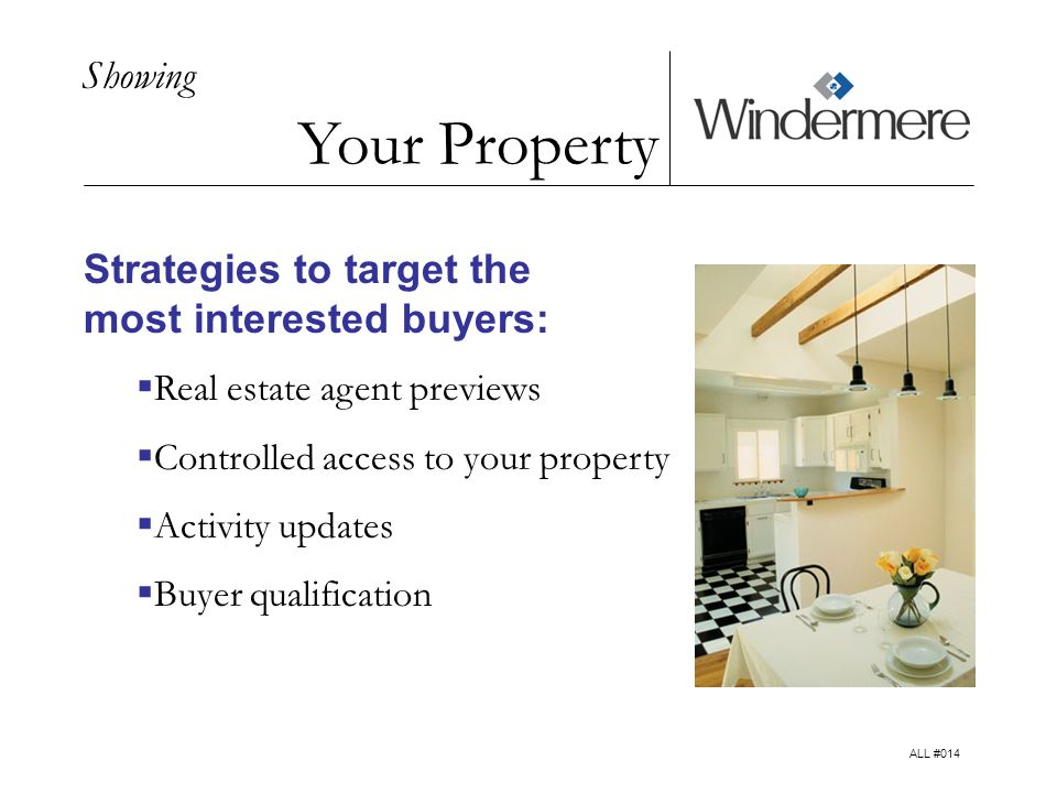 Showing Your Property Strategies to target the most interested buyers: Real estate agent previews Controlled access to your property Activity updates Buyer qualification ALL #014