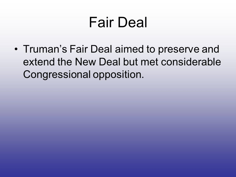 Fair Deal Trumans Fair Deal aimed to preserve and extend the New Deal but met considerable Congressional opposition.
