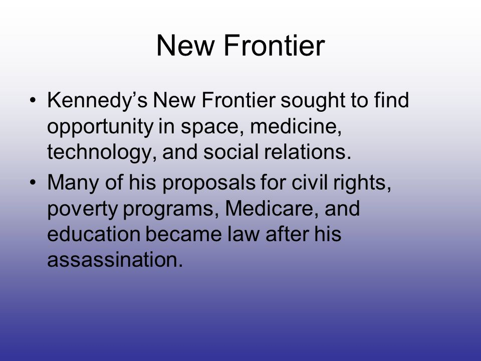 New Frontier Kennedys New Frontier sought to find opportunity in space, medicine, technology, and social relations. Many of his proposals for civil ri