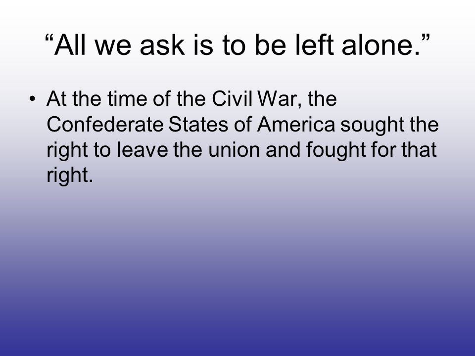 All we ask is to be left alone. At the time of the Civil War, the Confederate States of America sought the right to leave the union and fought for tha