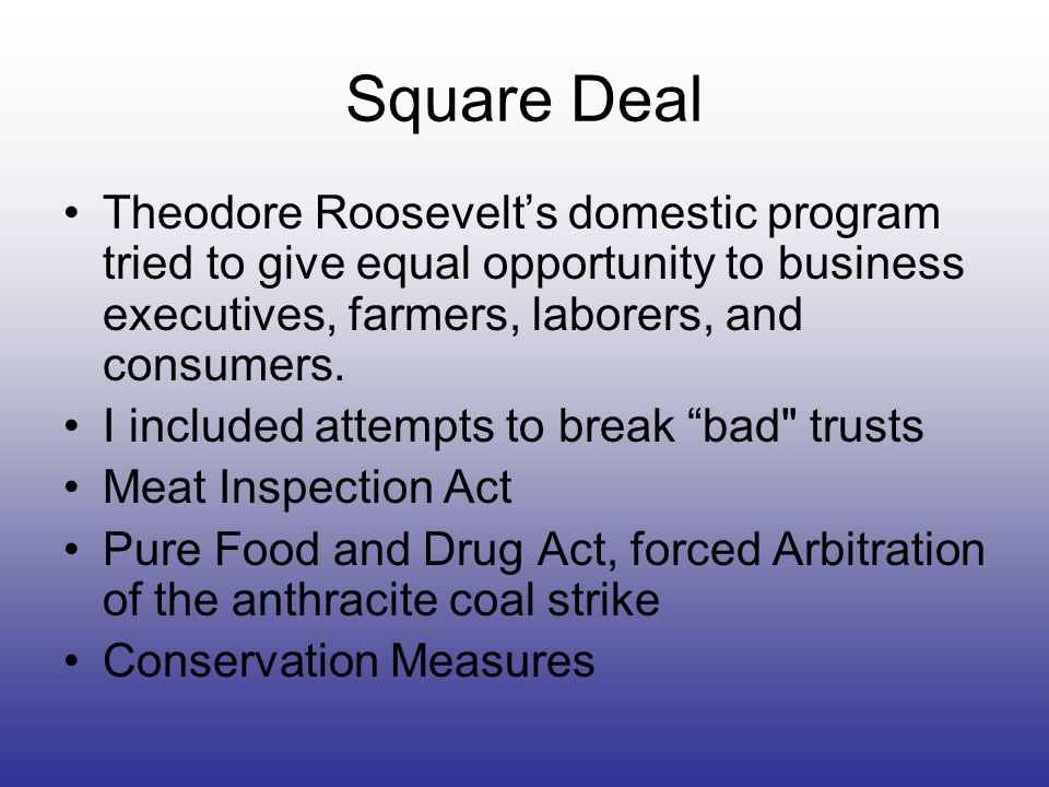 Square Deal Theodore Roosevelts domestic program tried to give equal opportunity to business executives, farmers, laborers, and consumers. I included