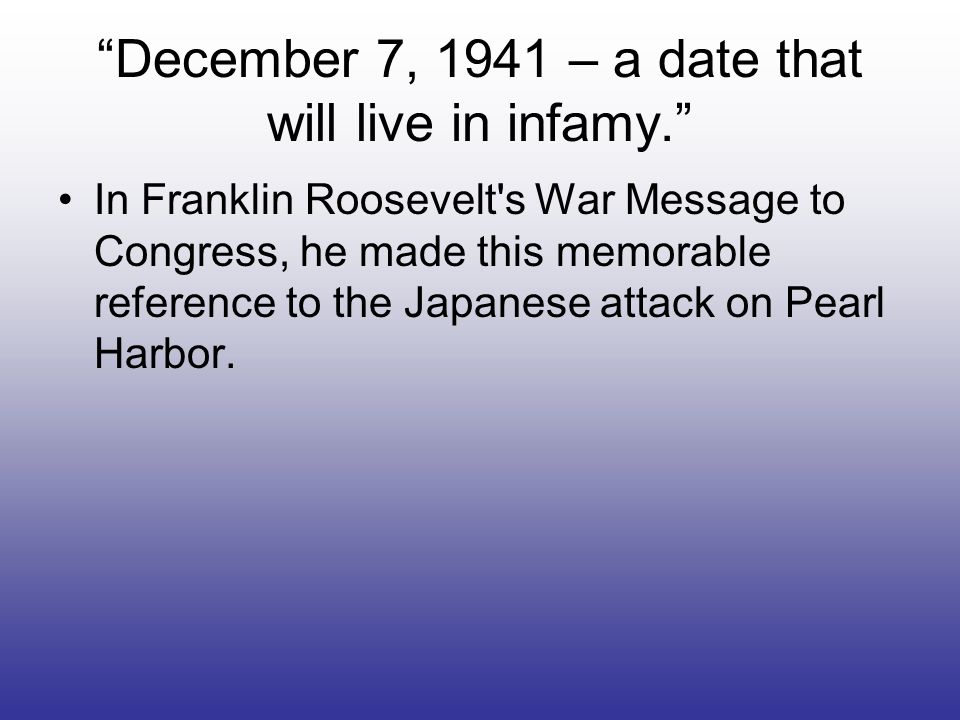 December 7, 1941 – a date that will live in infamy. In Franklin Roosevelt's War Message to Congress, he made this memorable reference to the Japanese