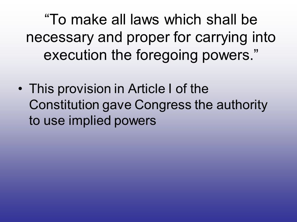 To make all laws which shall be necessary and proper for carrying into execution the foregoing powers. This provision in Article I of the Constitution