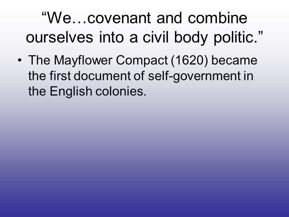 We…covenant and combine ourselves into a civil body politic. The Mayflower Compact (1620) became the first document of self-government in the English