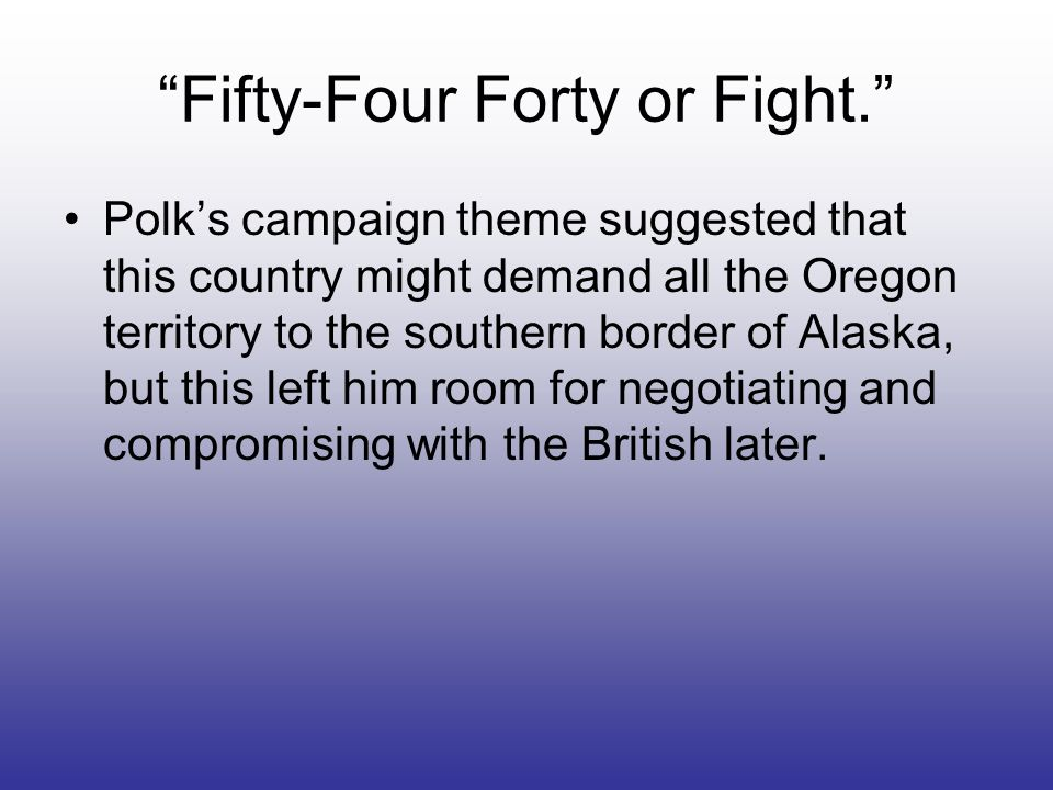 Fifty-Four Forty or Fight. Polks campaign theme suggested that this country might demand all the Oregon territory to the southern border of Alaska, bu