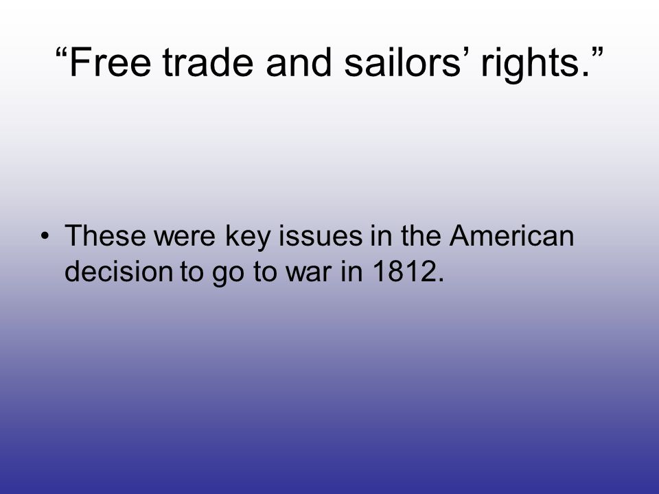 Free trade and sailors rights. These were key issues in the American decision to go to war in 1812.