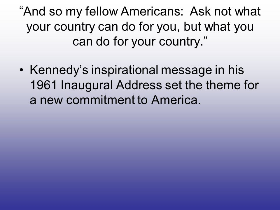 And so my fellow Americans: Ask not what your country can do for you, but what you can do for your country. Kennedys inspirational message in his 1961