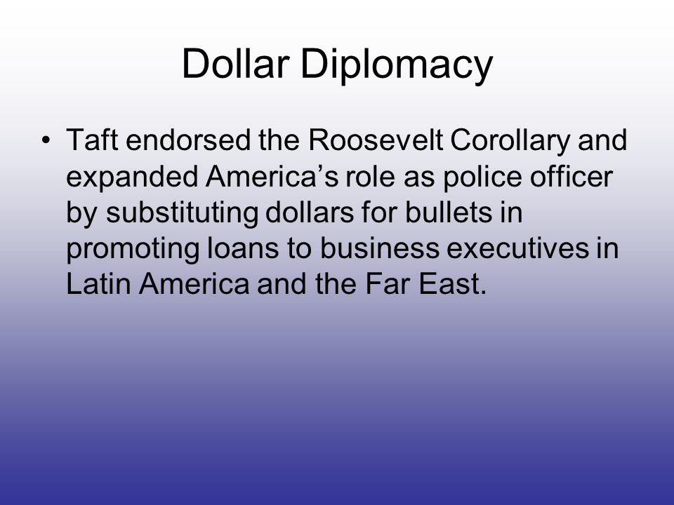 Dollar Diplomacy Taft endorsed the Roosevelt Corollary and expanded Americas role as police officer by substituting dollars for bullets in promoting l