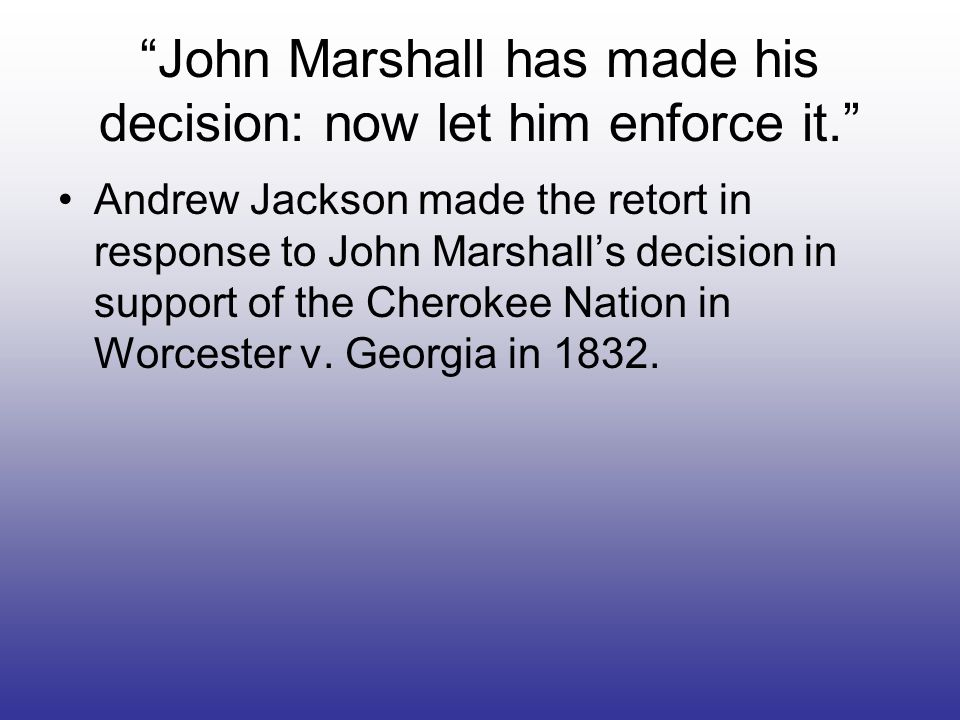 John Marshall has made his decision: now let him enforce it. Andrew Jackson made the retort in response to John Marshalls decision in support of the C