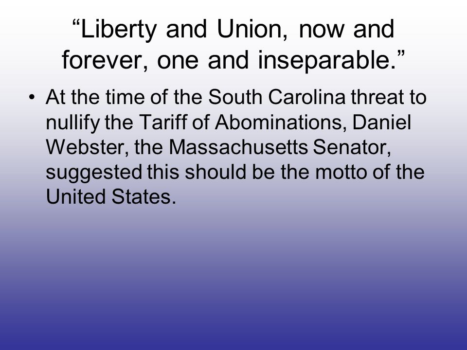 Liberty and Union, now and forever, one and inseparable. At the time of the South Carolina threat to nullify the Tariff of Abominations, Daniel Webste