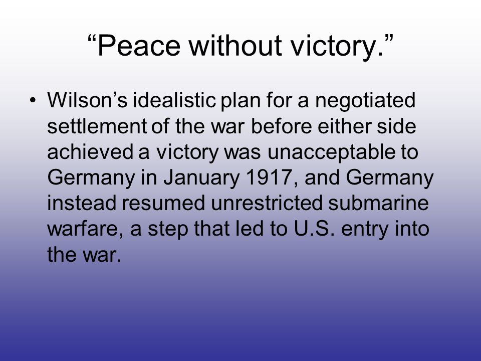 Peace without victory. Wilsons idealistic plan for a negotiated settlement of the war before either side achieved a victory was unacceptable to German