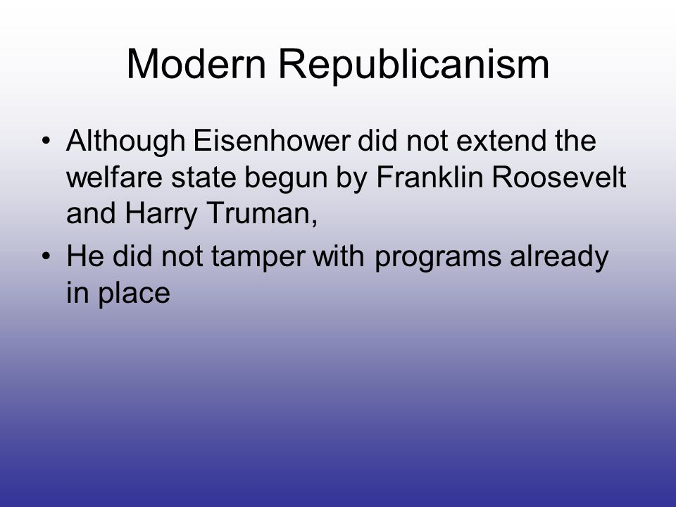 Modern Republicanism Although Eisenhower did not extend the welfare state begun by Franklin Roosevelt and Harry Truman, He did not tamper with program