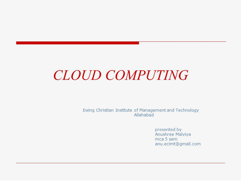 CLOUD COMPUTING Ewing Christian Institute of Management and Technology Allahabad presented by Anushree Malviya mca 5 sem anu.ecimt@gmail.com