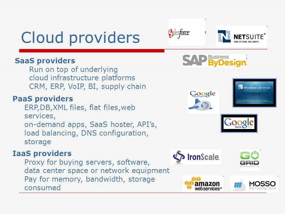 Cloud providers SaaS providers Run on top of underlying cloud infrastructure platforms CRM, ERP, VoIP, BI, supply chain PaaS providers ERP,DB,XML file