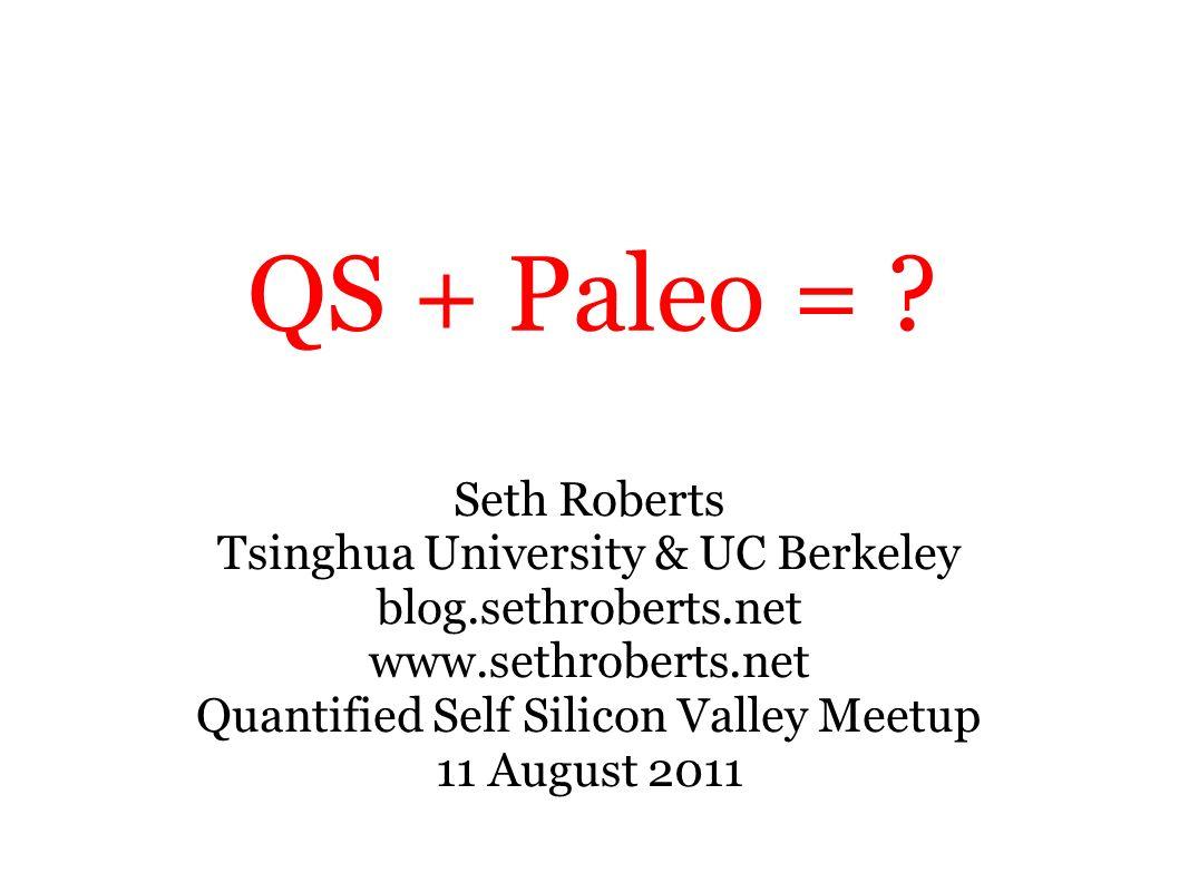 QS + Paleo = ? Seth Roberts Tsinghua University & UC Berkeley blog.sethroberts.net www.sethroberts.net Quantified Self Silicon Valley Meetup 11 August