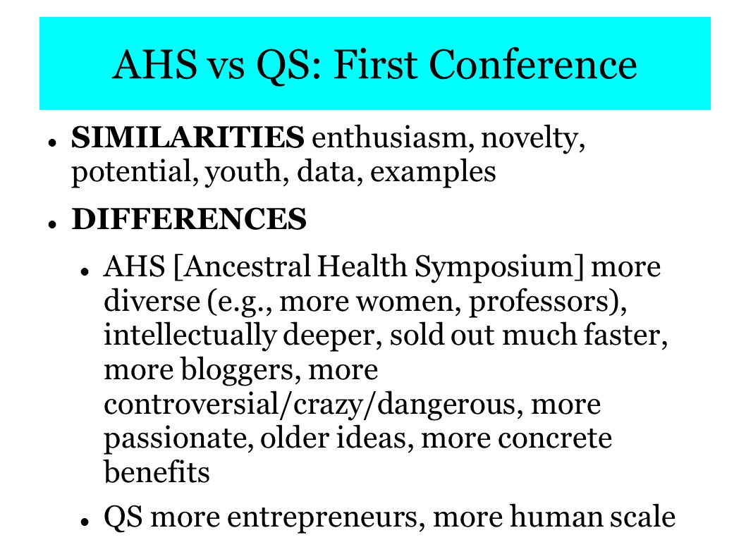 AHS vs QS: First Conference QS feels like a smaller movement for enthusiasts, AHS has the potential to change the health of the world. -- Steve Omohundro