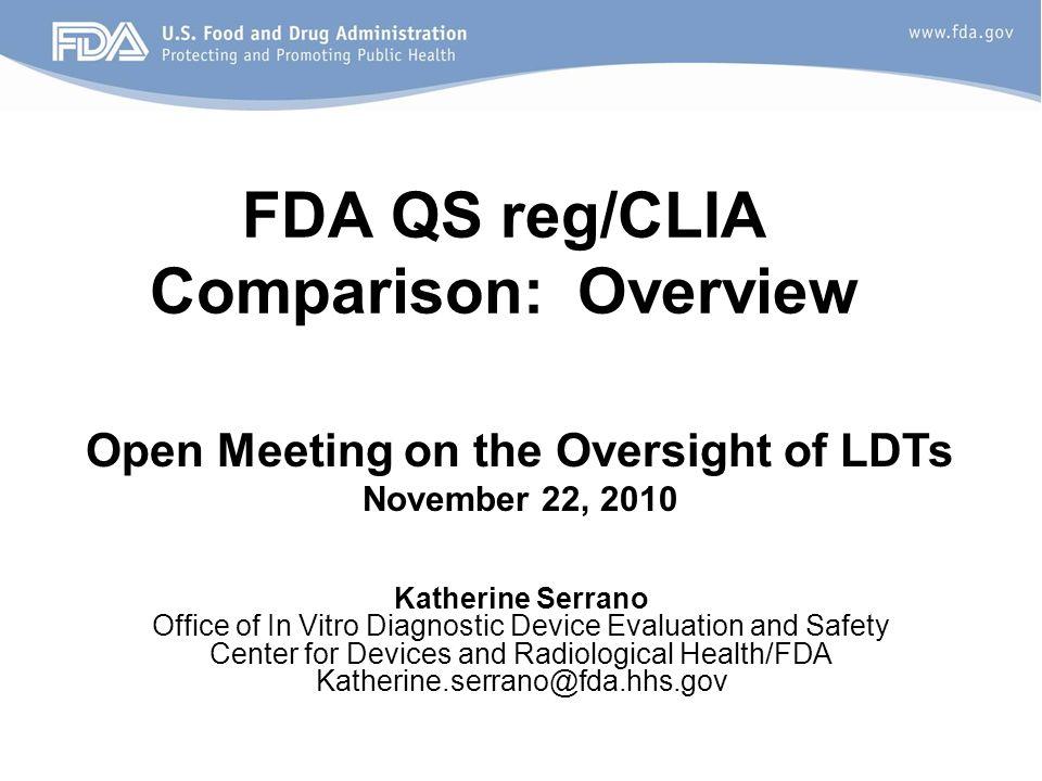 FDA QS reg/CLIA Comparison: Overview Open Meeting on the Oversight of LDTs November 22, 2010 Katherine Serrano Office of In Vitro Diagnostic Device Ev