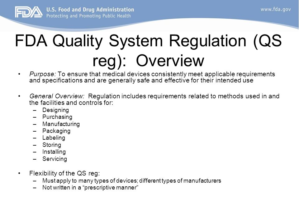 FDA Quality System Regulation (QS reg): Overview Purpose: To ensure that medical devices consistently meet applicable requirements and specifications