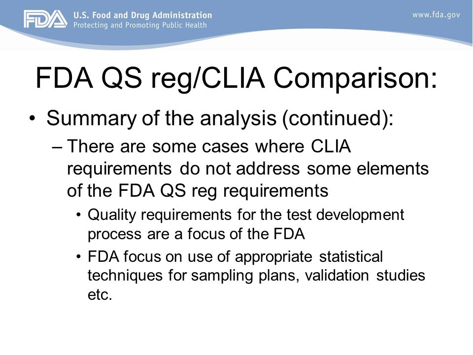 FDA QS reg/CLIA Comparison: Summary of the analysis (continued): –There are some cases where CLIA requirements do not address some elements of the FDA