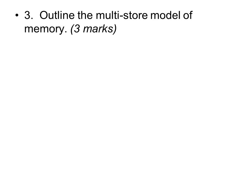 3. Outline the multi-store model of memory. (3 marks)
