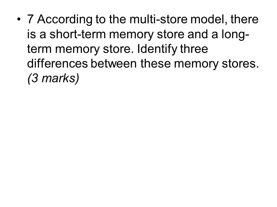 7 According to the multi-store model, there is a short-term memory store and a long- term memory store.