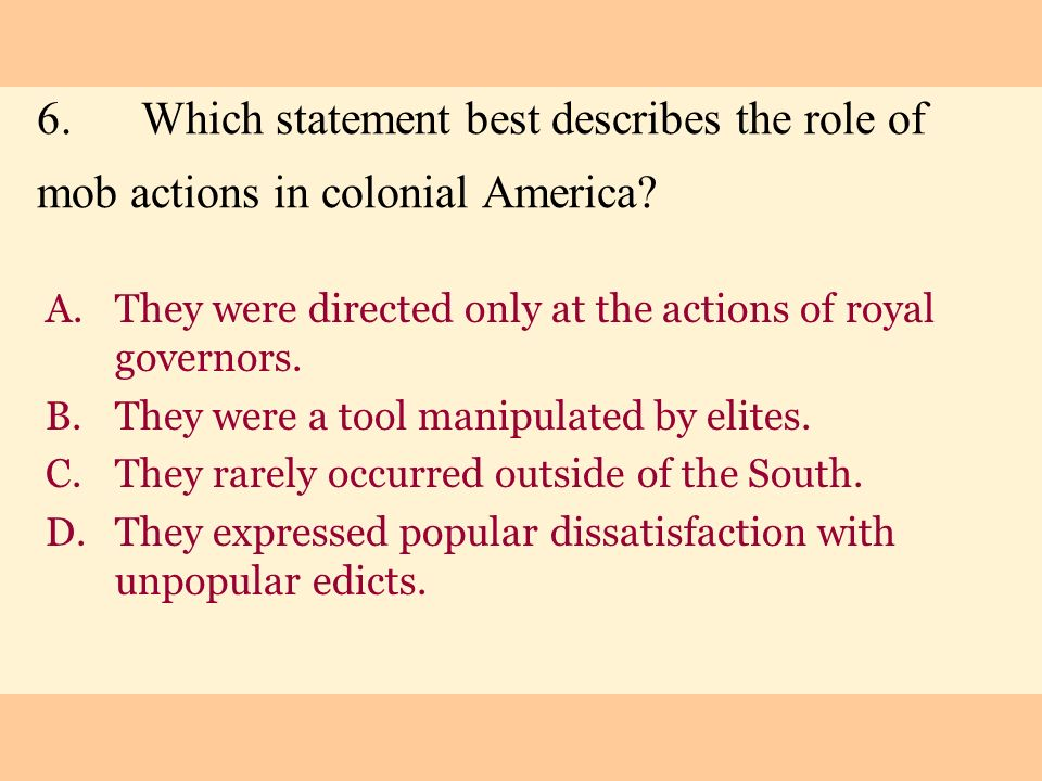 6.Which statement best describes the role of mob actions in colonial America? A.They were directed only at the actions of royal governors. B.They were