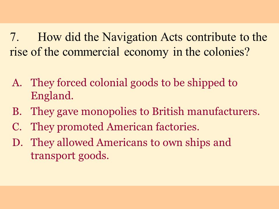 7.How did the Navigation Acts contribute to the rise of the commercial economy in the colonies? A.They forced colonial goods to be shipped to England.