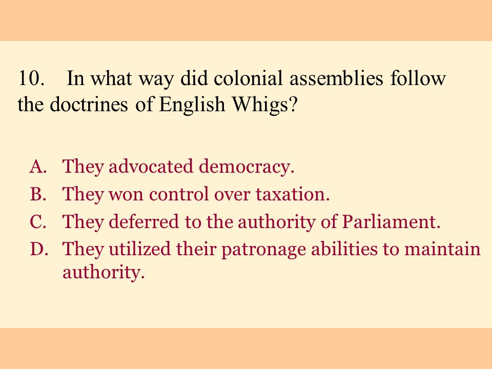 10.In what way did colonial assemblies follow the doctrines of English Whigs? A.They advocated democracy. B.They won control over taxation. C.They def