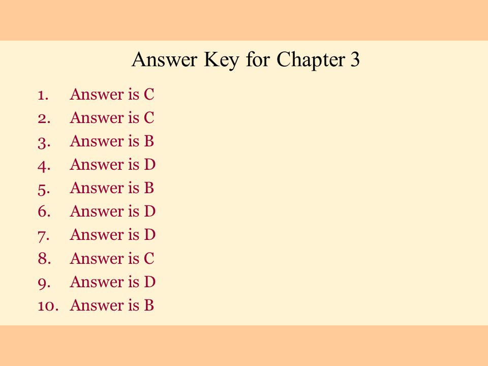 Answer Key for Chapter 3 1.Answer is C 2.Answer is C 3.Answer is B 4.Answer is D 5.Answer is B 6.Answer is D 7.Answer is D 8.Answer is C 9.Answer is D
