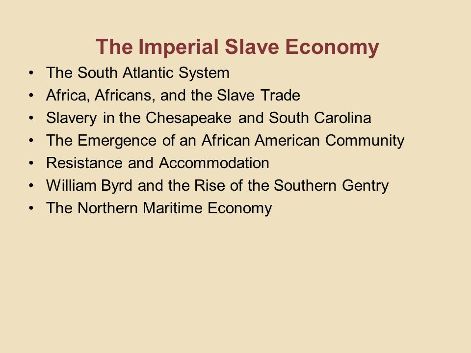 The Imperial Slave Economy The South Atlantic System Africa, Africans, and the Slave Trade Slavery in the Chesapeake and South Carolina The Emergence