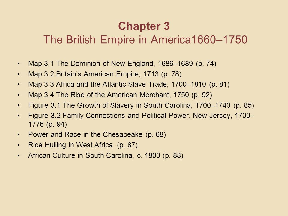Chapter 3 The British Empire in America1660–1750 Map 3.1 The Dominion of New England, 1686–1689 (p. 74) Map 3.2 Britains American Empire, 1713 (p. 78)