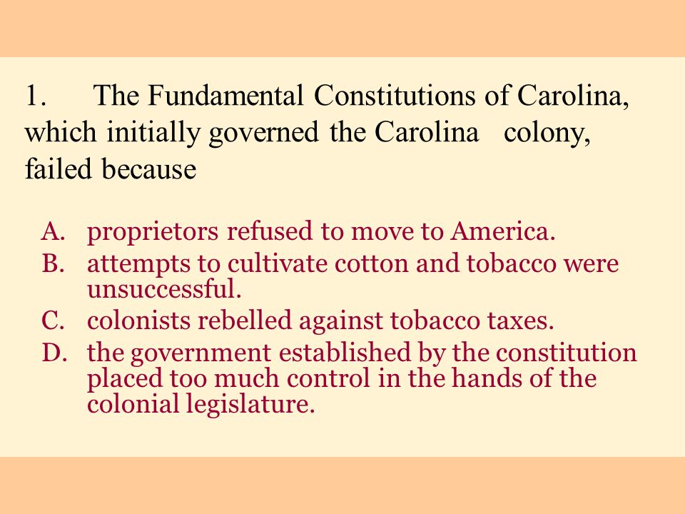 1.The Fundamental Constitutions of Carolina, which initially governed the Carolina colony, failed because A.proprietors refused to move to America. B.