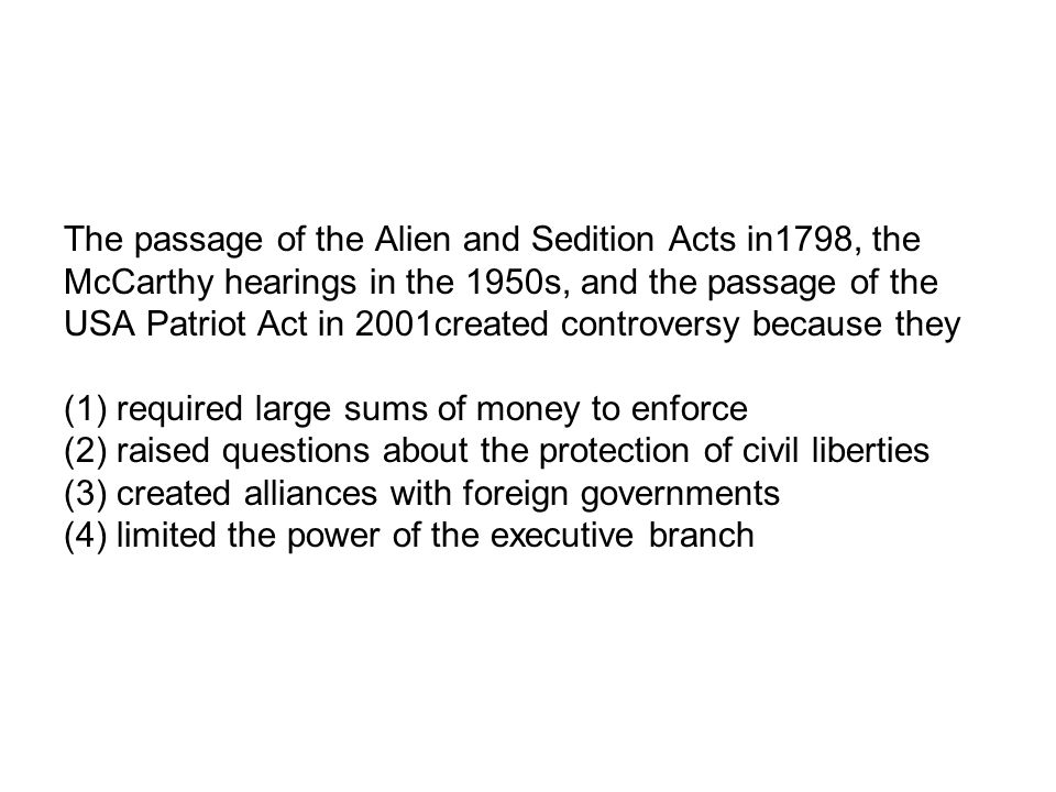 The passage of the Alien and Sedition Acts in1798, the McCarthy hearings in the 1950s, and the passage of the USA Patriot Act in 2001created controver