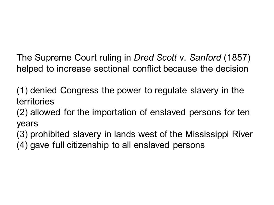 The Supreme Court ruling in Dred Scott v. Sanford (1857) helped to increase sectional conflict because the decision (1) denied Congress the power to r