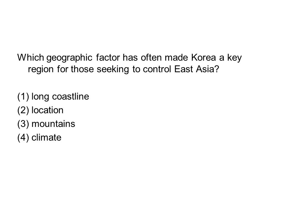 Which geographic factor has often made Korea a key region for those seeking to control East Asia? (1) long coastline (2) location (3) mountains (4) cl