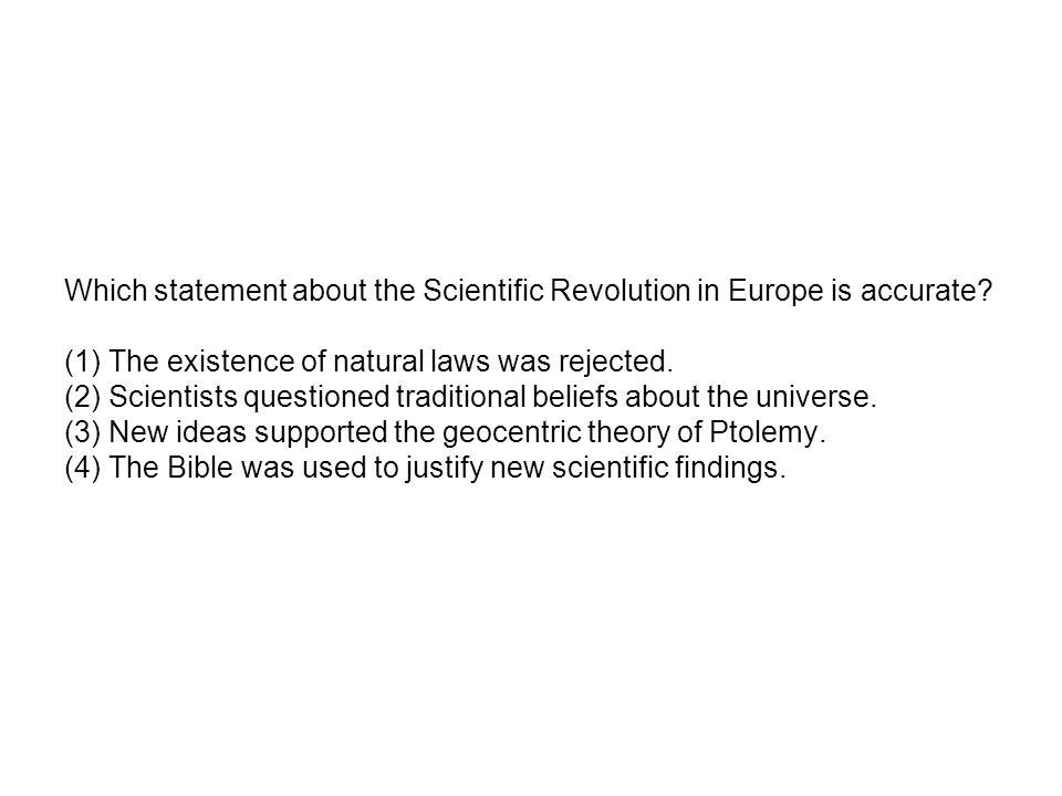 Which statement about the Scientific Revolution in Europe is accurate? (1) The existence of natural laws was rejected. (2) Scientists questioned tradi