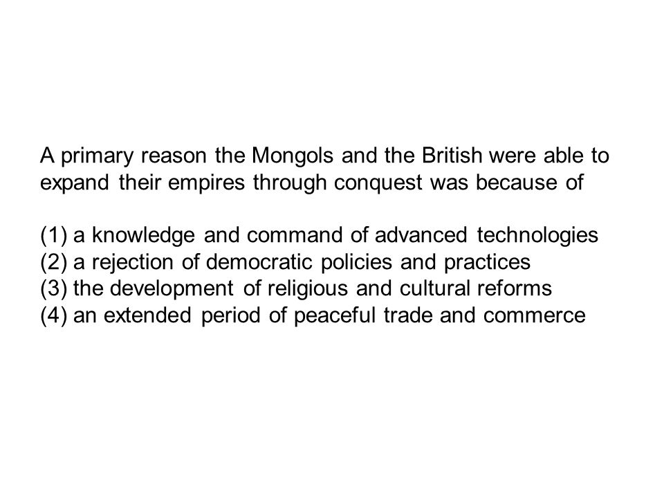 A primary reason the Mongols and the British were able to expand their empires through conquest was because of (1) a knowledge and command of advanced
