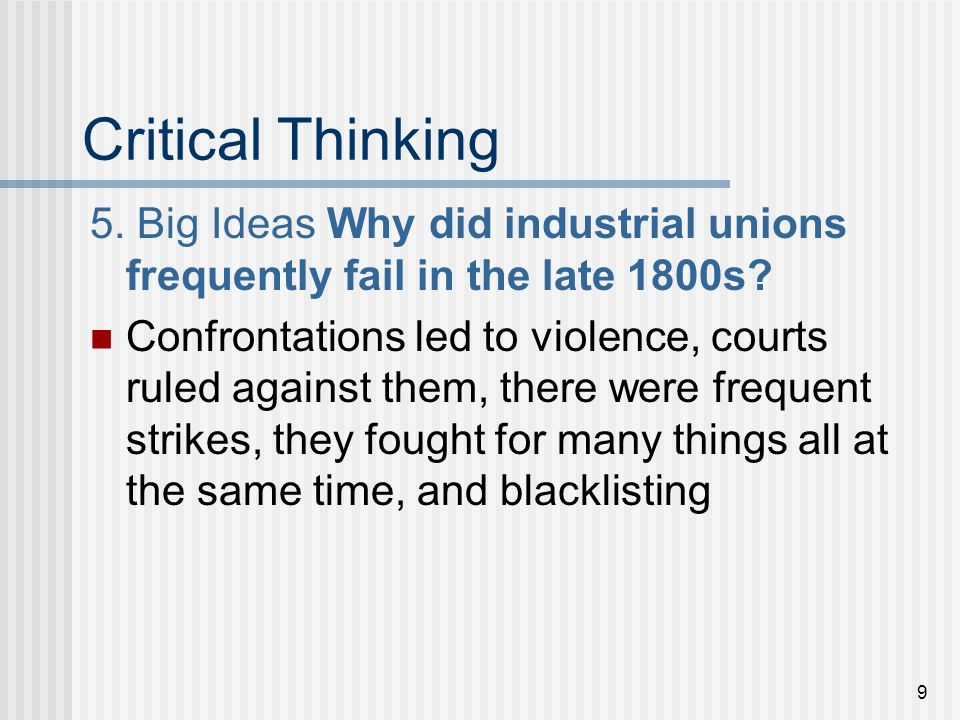 9 Critical Thinking 5. Big Ideas Why did industrial unions frequently fail in the late 1800s? Confrontations led to violence, courts ruled against the