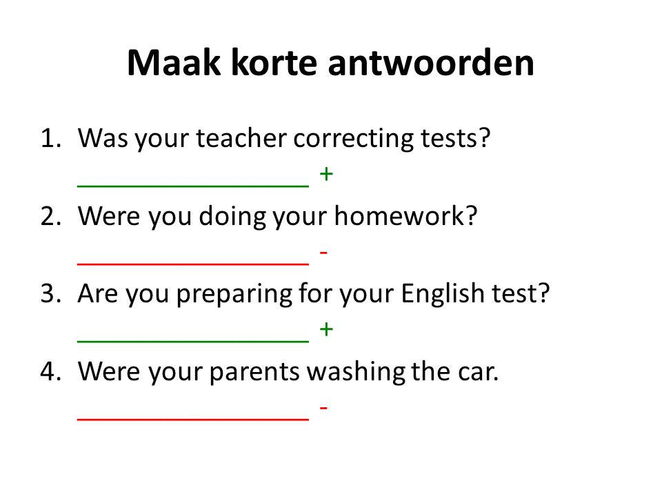 Maak korte antwoorden 1.Was your teacher correcting tests? ________________ + 2.Were you doing your homework? ________________ - 3.Are you preparing f