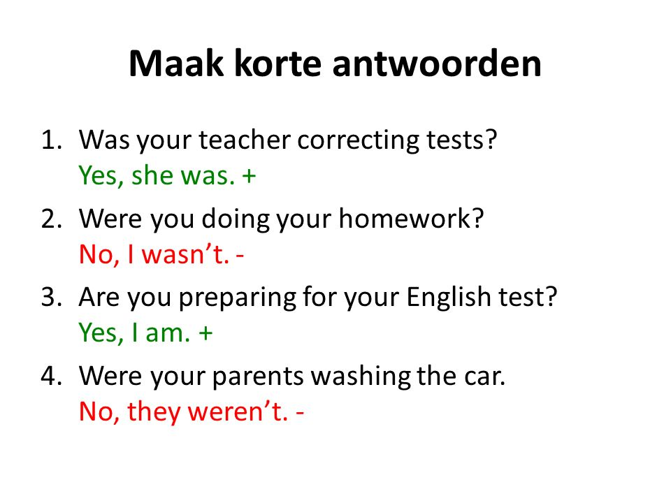 Maak korte antwoorden 1.Was your teacher correcting tests? Yes, she was. + 2.Were you doing your homework? No, I wasnt. - 3.Are you preparing for your