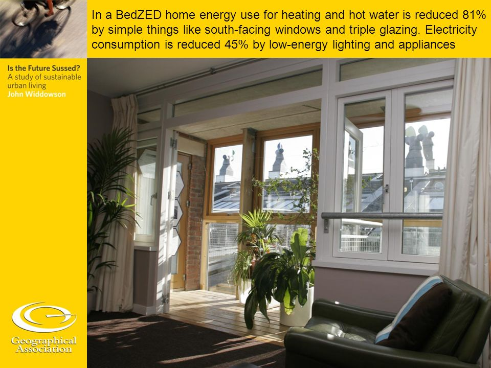 In a BedZED home energy use for heating and hot water is reduced 81% by simple things like south-facing windows and triple glazing. Electricity consum