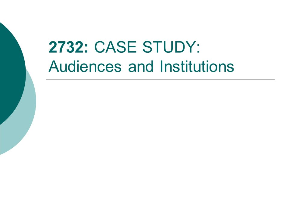 2732: CASE STUDY: Audiences and Institutions