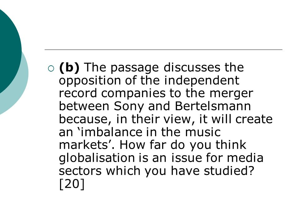 (b) The passage discusses the opposition of the independent record companies to the merger between Sony and Bertelsmann because, in their view, it will create an imbalance in the music markets.