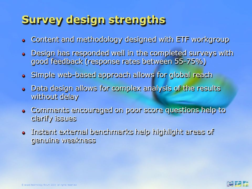 Survey design strengths Content and methodology designed with ETF workgroup Design has responded well in the completed surveys with good feedback (response rates between 55-75%) Simple web-based approach allows for global reach Data design allows for complex analysis of the results without delay Comments encouraged on poor score questions help to clarify issues Instant external benchmarks help highlight areas of genuine weakness Content and methodology designed with ETF workgroup Design has responded well in the completed surveys with good feedback (response rates between 55-75%) Simple web-based approach allows for global reach Data design allows for complex analysis of the results without delay Comments encouraged on poor score questions help to clarify issues Instant external benchmarks help highlight areas of genuine weakness