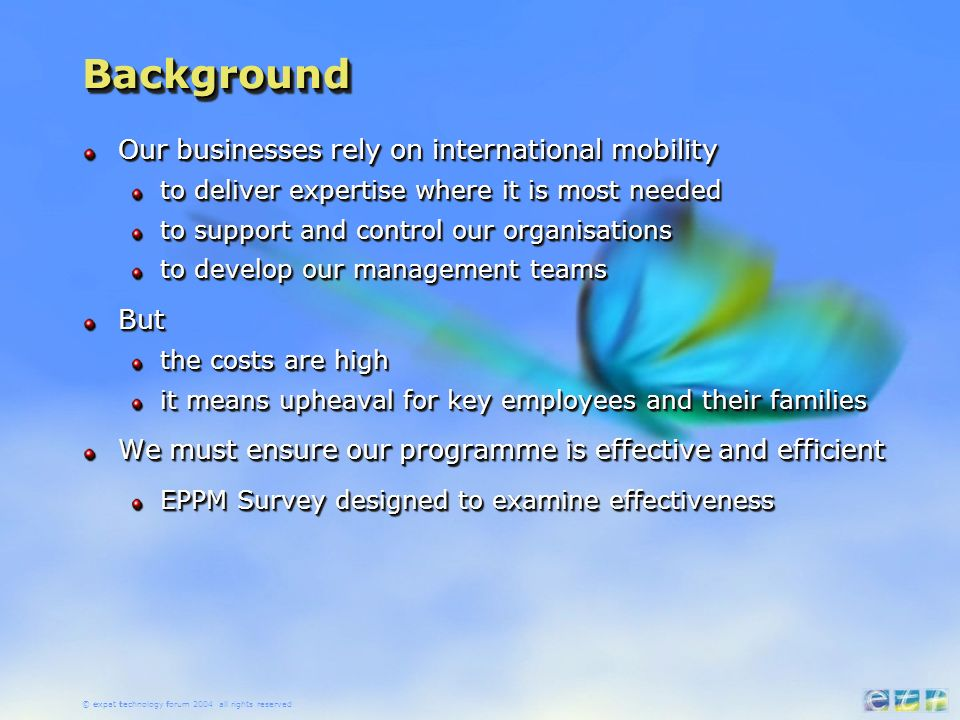 © expat technology forum 2004 all rights reserved BackgroundBackground Our businesses rely on international mobility to deliver expertise where it is