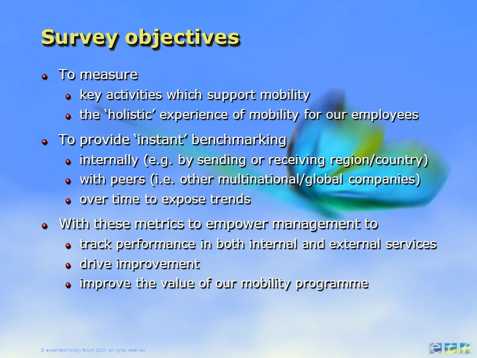 © expat technology forum 2004 all rights reserved Survey objectives To measure key activities which support mobility the holistic experience of mobility for our employees To provide instant benchmarking internally (e.g.