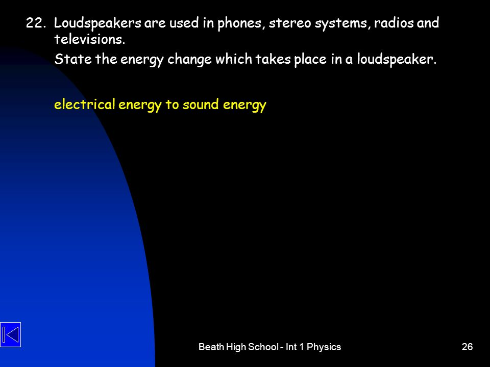 Beath High School - Int 1 Physics26 22.Loudspeakers are used in phones, stereo systems, radios and televisions. State the energy change which takes pl
