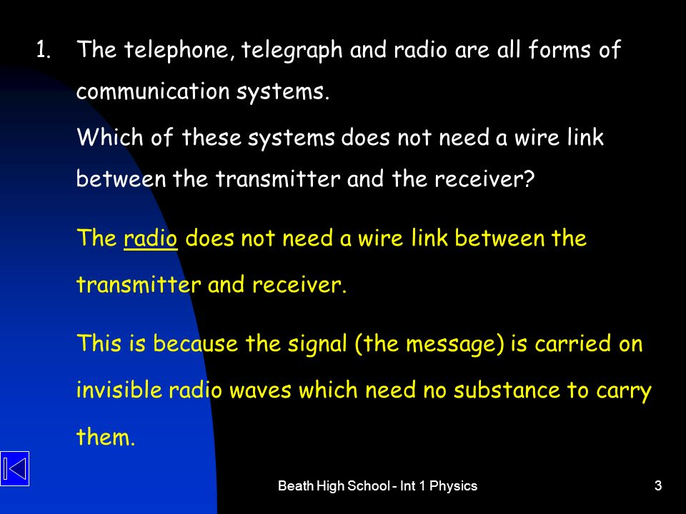 Beath High School - Int 1 Physics3 1.The telephone, telegraph and radio are all forms of communication systems. Which of these systems does not need a
